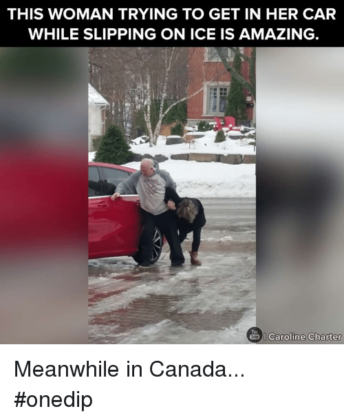 meanwhile in canada: THIS WOMAN TRYING TO GET IN HER CAR  WHILE SLIPPING ON ICE IS AMAZING  Caroline Charter Meanwhile in Canada... #onedip