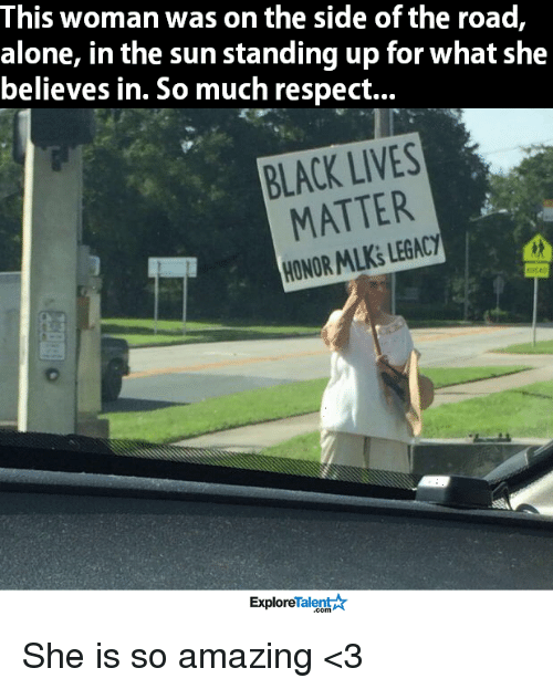 Black Live Matter: This woman was on the side of the road,  alone, in the sun standing up for what she  believes in. So much respect...  BLACK LIVES  MATTER  HONOR LEGACY  MLKS TalentA  Explore She is so amazing <3