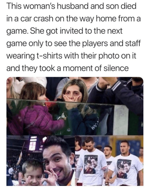 They Took: This woman's husband and son died  in a car crash on the way home from a  game. She got invited to the next  game only to see the players and staff  wearing t-shirts with their photo on it  and they took a moment of silence