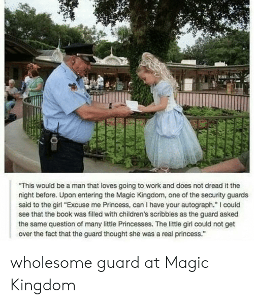 """going to work: This would be a man that loves going to work and does not dread it the  night before. Upon entering the Magic Kingdom, one of the security guards  said to the girl """"Excuse me Princess, can I have your autograph."""" I could  see that the book was filled with children's scribbles as the guard asked  the same question of many little Princesses. The little girl could not get  over the fact that the guard thought she was a real princess."""" wholesome guard at Magic Kingdom"""