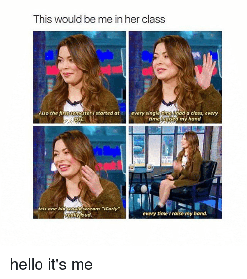 """USC: This would be me in her class  Also the first semester I started at  every single time had a class, every  USC.  time iraised my hand  this one kid would scream """"iCarly""""  every time I raise my hand.  reallyloud. hello it's me"""
