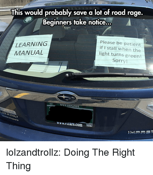 Road Rage: This would probably save a lot of road rage  Beginners take notice...  LEARNING  MANUAL  Please be patient  if I stall when the  light turns green!  Sorry!  www.icars.com lolzandtrollz:  Doing The Right Thing