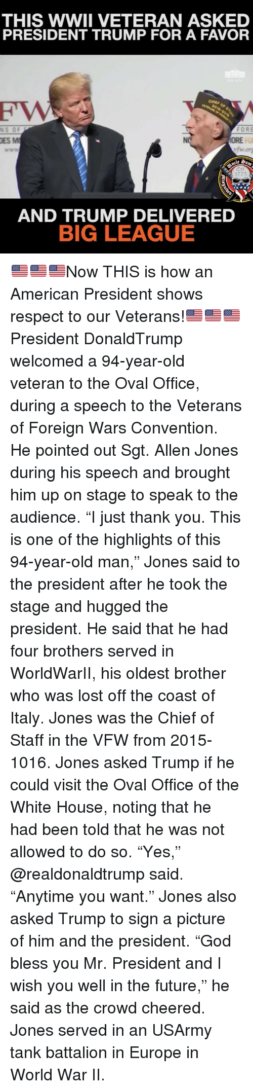 "mr president: THIS WWII VETERAN ASKE  PRESIDENT TRUMP FOR A FAVOR  CHIEP  NS  OF  FORE  DES M  ORE  FU  1775  AND TRUMP DELIVERED  BIG LEAGUE 🇺🇸🇺🇸🇺🇸Now THIS is how an American President shows respect to our Veterans!🇺🇸🇺🇸🇺🇸 President DonaldTrump welcomed a 94-year-old veteran to the Oval Office, during a speech to the Veterans of Foreign Wars Convention. He pointed out Sgt. Allen Jones during his speech and brought him up on stage to speak to the audience. ""I just thank you. This is one of the highlights of this 94-year-old man,"" Jones said to the president after he took the stage and hugged the president. He said that he had four brothers served in WorldWarII, his oldest brother who was lost off the coast of Italy. Jones was the Chief of Staff in the VFW from 2015-1016. Jones asked Trump if he could visit the Oval Office of the White House, noting that he had been told that he was not allowed to do so. ""Yes,"" @realdonaldtrump said. ""Anytime you want."" Jones also asked Trump to sign a picture of him and the president. ""God bless you Mr. President and I wish you well in the future,"" he said as the crowd cheered. Jones served in an USArmy tank battalion in Europe in World War II."