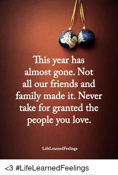 take for granted: This year has  almost gone. Not  all our friends and  family made it. Never  take for granted the  people you love  LifeLearnedFeelings <3 #LifeLearnedFeelings