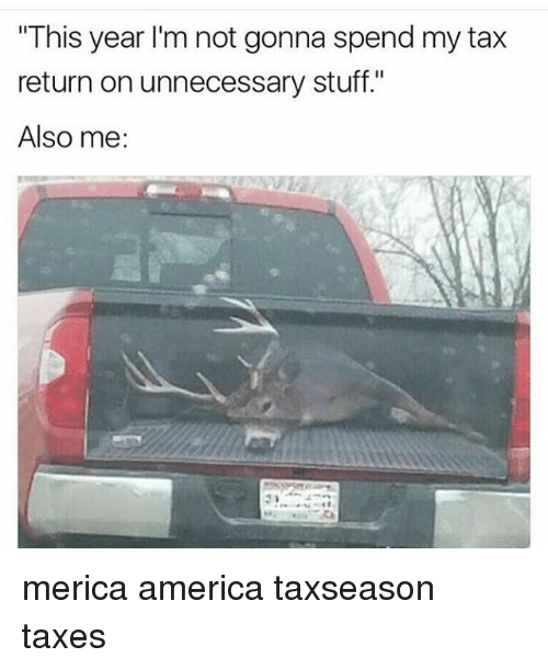"America, Memes, and Taxes: ""This year I'm not gonna spend my tax  return on unnecessary stuff.""  Also me: merica america taxseason taxes"
