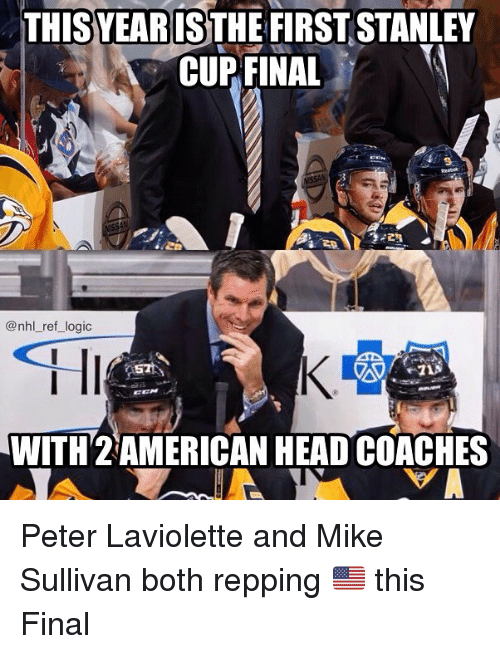 repping: THIS YEAR IS  FIRST STANLEY  CUP FINAL  @nhl ref logic  WITH 2 AMERICAN HEAD COACHES Peter Laviolette and Mike Sullivan both repping 🇺🇸 this Final