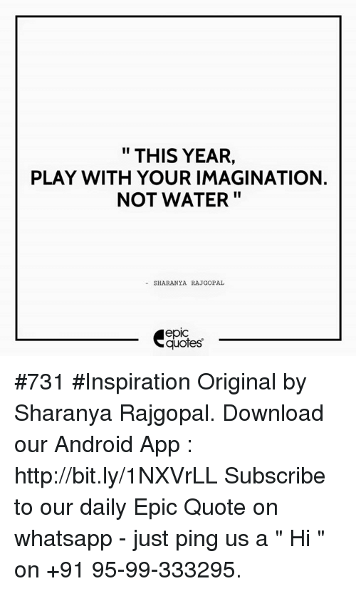 "whatsapp: THIS YEAR,  PLAY WITH YOUR IMAGINATION.  NOT WATER  SHARANYA RAJGOPAL  quotes #731  #Inspiration  Original by Sharanya Rajgopal.  Download our Android App : http://bit.ly/1NXVrLL  Subscribe to our daily Epic Quote on whatsapp - just ping us a "" Hi "" on  +91 95-99-333295."
