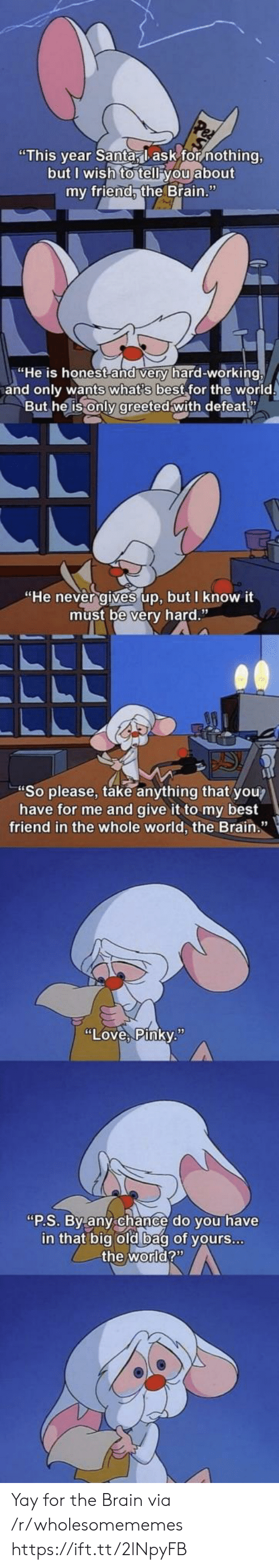 """the brain: """"This year Santa, lask for nothing,  but I wish to tell you about  my friend, the Brain.""""  """"He is honest and very hard-working,  and only wants what's best for the world  But he is only greeted with defeat  """"He never gives up, but I know it  must be very hard.""""  """"So please, take anything that you?  have for me and give it to my best  friend in the whole world, the Brain.""""  """"Love, Pinky.""""  """"P.S. By any chance do you have  in that big old bag of yours...  the world?"""" Yay for the Brain via /r/wholesomememes https://ift.tt/2lNpyFB"""