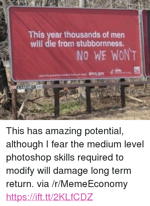 """Photoshop, Amazing, and Fear: This year thousands of men  will die from stubbornness.  NO WE WONT  wts you ness  ahrq.gov <p>This has amazing potential, although I fear the medium level photoshop skills required to modify will damage long term return. via /r/MemeEconomy <a href=""""https://ift.tt/2KLfCDZ"""">https://ift.tt/2KLfCDZ</a></p>"""