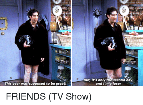 friends tv: This year was supposed to be great!  But, it's only the second day  and I'm a loser FRIENDS (TV Show)