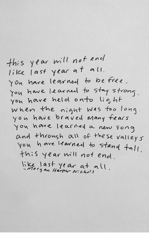 Wes: this year will not enc  lilee las ycar af at  Yon hare learned to be free.  You have learneel to Stay stron  You have helol onto ig ht  when the night wes too long  yon have braved many fear s  ou nowe learned a new sonc  Yon  and throush al of the se valleys  ou h ave learned to stand tI  this year will not end.  li last Year at lU