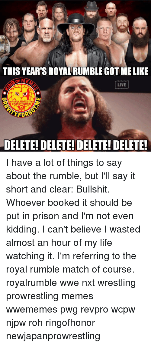 royal rumble: THIS YEAR'S ROYAL RUMBLE GOT ME LIKE  LIVE  GRAUITV FORGOT ME  On InSTAGRAm  FOR  DELETE! DELETE! DELETE! DELETE! I have a lot of things to say about the rumble, but I'll say it short and clear: Bullshit. Whoever booked it should be put in prison and I'm not even kidding. I can't believe I wasted almost an hour of my life watching it. I'm referring to the royal rumble match of course. royalrumble wwe nxt wrestling prowrestling memes wwememes pwg revpro wcpw njpw roh ringofhonor newjapanprowrestling