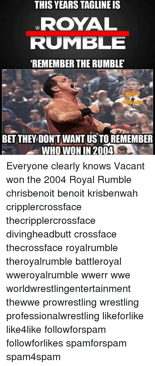 royal rumble: THIS YEARS TAGLINEIS  ROYAL  RUMBLE  REMEMBER THE RUMBLE  BET THEY DONTWANTUS TO REMEMBER  WHO WON IN 2004 Everyone clearly knows Vacant won the 2004 Royal Rumble chrisbenoit benoit krisbenwah cripplercrossface thecripplercrossface divingheadbutt crossface thecrossface royalrumble theroyalrumble battleroyal wweroyalrumble wwerr wwe worldwrestlingentertainment thewwe prowrestling wrestling professionalwrestling likeforlike like4like followforspam followforlikes spamforspam spam4spam