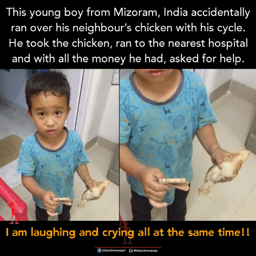 neighbours: This young boy from Mizoram, India accidentally  ran over his neighbour's chicken with his cycle.  He took the chicken, ran to the nearest hospital  and with all the money he had, asked tor help.  I am laughing and eryinig all at the same timell