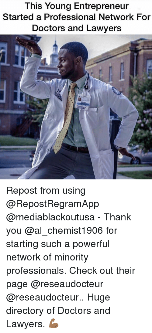 Memes, Thank You, and Entrepreneur: This Young Entrepreneur  Started a Professional Network For  Doctors and Lawyers Repost from using @RepostRegramApp @mediablackoutusa - Thank you @al_chemist1906 for starting such a powerful network of minority professionals. Check out their page @reseaudocteur @reseaudocteur.. Huge directory of Doctors and Lawyers. 💪🏾