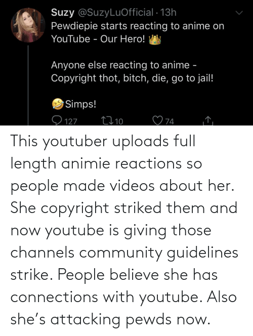 reactions: This youtuber uploads full length animie reactions so people made videos about her. She copyright striked them and now youtube is giving those channels community guidelines strike. People believe she has connections with youtube. Also she's attacking pewds now.