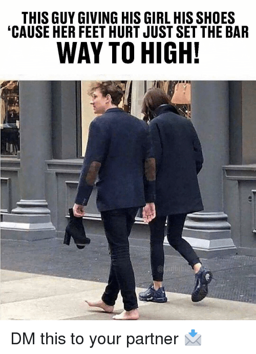 Memes, Shoes, and Girl: THISGUY GIVING HIS GIRL HIS SHOES  CAUSE HER FEET HURT JUST SET THE BAR  WAY TO HIGH! DM this to your partner 📩