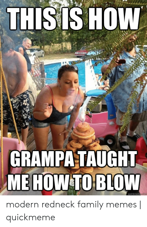 Funny Redneck Memes: THISIS HOw  GRAMPA TAUGHT  ME HOW TO BLOW  quickmeme.cor modern redneck family memes | quickmeme