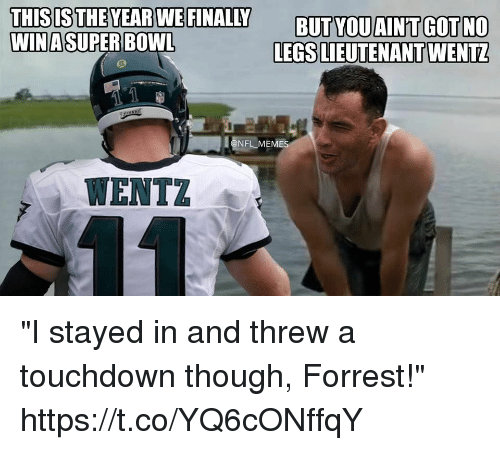 "Memes, Nfl, and Bowl: THISIS  THE YEAR WE FINALLY BUTYOUAINT GOTNO  LEGS LIEUTENANT WENTZ  WINASUPER BOWL  NFL MEMES  WENTZ ""I stayed in and threw a touchdown though, Forrest!"" https://t.co/YQ6cONffqY"