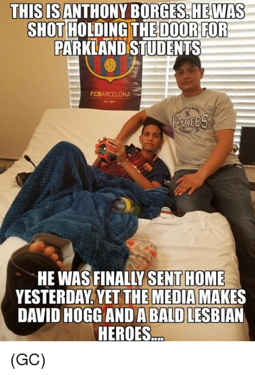 Memes, Heroes, and Home: THISISANTHONY BORGES,HE WAS  OT HOLDING THE DOOR FOR  PARKLAND STUDENTS  SHO  FCBARCELONA  VREE  HE WAS FINALLY SENT HOME  YESTERDAY. YET THE MEDIA MAKES  DAVID HOGGANDA BALD LESBIAN  HEROES (GC)