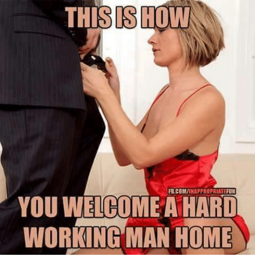 a hard working man: THISISHOW  FB.COM/INAPPROPRIATEFUN  YOU WELCOME A HARD  WORKING MAN HOME