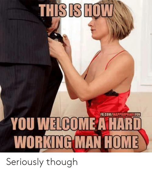 a hard working man: THISISHOW  FB.COM/İNAPPROPRIATEFUN  YOU WELCOME A HARD  WORKING MAN HOME Seriously though