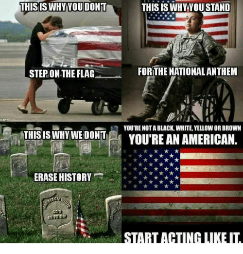 Memes, National Anthem, and American: THISISWHYYOU DONT  THIS IS WHY YOU STAND  STEP ON THE FLAG  FOR THE NATIONAL ANTHEM  Q YOU'RE NOT A BLACK, WHITE, YELLOW OR BROWN  THIS ISWHYWE DONT  YOU'RE AN AMERICAN.  ERASE HISTOR  START ACTING LIKE I