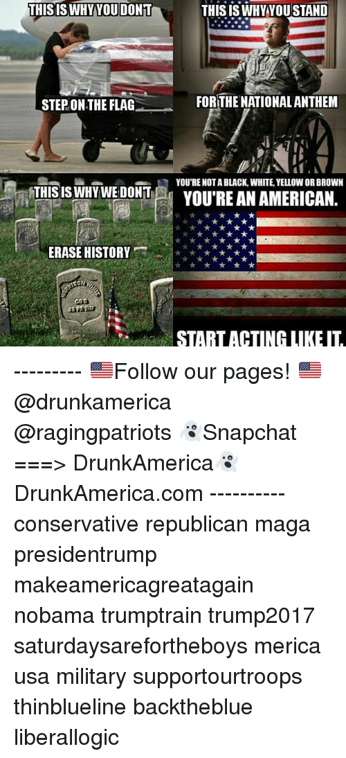 Nobama: THISISWHYYOU DONT  THISISWHYYOUSTAND  STEP ON THE FLAG  FORTHE NATIONALANTHEM  R YOU'RE NOTA BLACK, WHITE, YELLOW OR BROWN  THIS  IS NDTWEYOU'RE AN AMERICAN.  ERASE HISTORY  START ACTING LIKE IT --------- 🇺🇸Follow our pages! 🇺🇸 @drunkamerica @ragingpatriots 👻Snapchat ===> DrunkAmerica👻 DrunkAmerica.com ---------- conservative republican maga presidentrump makeamericagreatagain nobama trumptrain trump2017 saturdaysarefortheboys merica usa military supportourtroops thinblueline backtheblue liberallogic