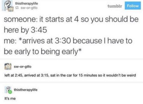 It Starts: thistherapylife  sw-or-gtfo  tumblr Follow  someone: it starts at 4 so you should be  here by 3:45  me: *arrives at 3:30 because I have to  be early to being early*  sw-or-gtfo  left at 2:45, arrived at 3:15, sat in the car for 15 minutes so it wouldn't be weird  thistherapylife  It's me