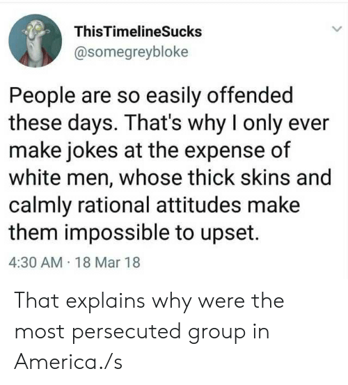rational: ThisTimelineSucks  @somegreybloke  People are so easily offended  these days. That's why I only ever  make jokes at the expense of  white men, whose thick skins and  calmly rational attitudes make  them impossible to upset.  4:30 AM 18 Mar 18 That explains why were the most persecuted group in America./s