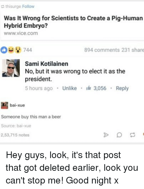 Pigly: thisurge Follow  Was it wrong for Scientists to Create a Pig-Human  Hybrid Embryo?  WWW Vice Com  744  894 comments 231 share  Sami Kotilainen  No, but it was wrong to elect it as the  president.  5 hours ago  Unlike  3.056  Reply  bai-xue  Someone buy this man a beer  Source: bai-xue  2,53,715 notes Hey guys, look, it's that post that got deleted earlier, look you can't stop me! Good night x