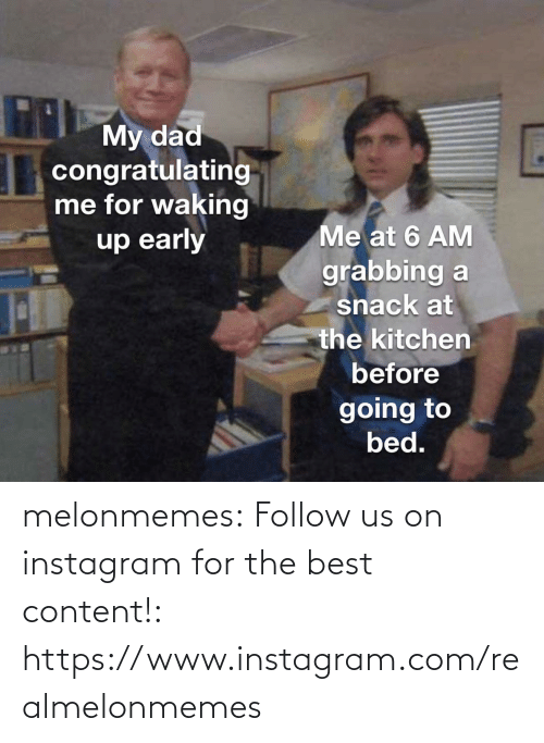 snack: THMy dad  congratulating  me for waking  up early  Me at 6 AM  grabbing a  snack at  the kitchen  before  going to  bed. melonmemes:  Follow us on instagram for the best content!: https://www.instagram.com/realmelonmemes