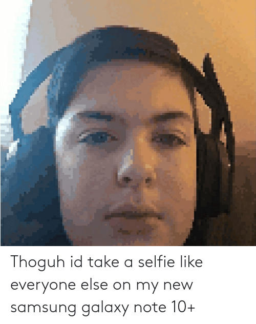 Galaxy Note: Thoguh id take a selfie like everyone else on my new samsung galaxy note 10+