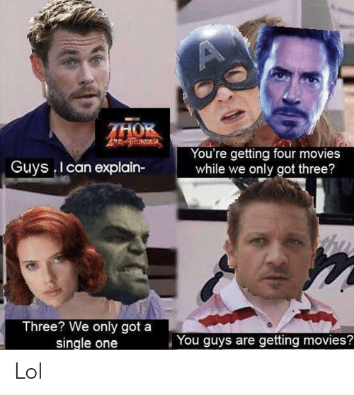 One You: THOK  TUNDER  You're getting four movies  while we only got three?  Guys I can explain-  Three? We only got a  single one  You guys are getting movies? Lol
