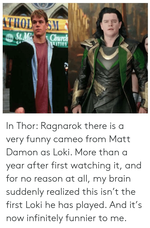 Damon: THOL SM  St.M  Church  TATION In Thor: Ragnarok there is a very funny cameo from Matt Damon as Loki. More than a year after first watching it, and for no reason at all, my brain suddenly realized this isn't the first Loki he has played. And it's now infinitely funnier to me.