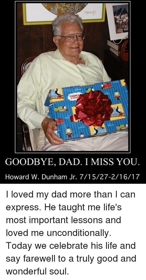 Dad, Dank, and Life: THOM  GOODBYE, DAD. I MISS YOU  Howard W. Dunham Jr. 7/15/27-2/16/17 I loved my dad more than I can express. He taught me life's most important lessons and loved me unconditionally. Today we celebrate his life and say farewell to a truly good and wonderful soul.