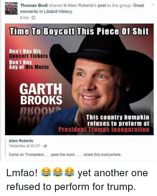 Another One, Another One, and Memes: Thomas Bod  shared Allen Roberts's post to the group: Great  moments in Libtard History  8 hrs  Time To Boycott  This Piece of Shit  Don't Buy His  oncert Tickets  Don't B  Any of  is Music  GARTH  BROOKS  This country bumpkin  refuses to preform at  President Trumps inauguration  Allen Roberts  Yesterday at 00:37  Come on Trumpsters pass the word  share this everywhere Lmfao! 😂😂😂 yet another one refused to perform for trump.