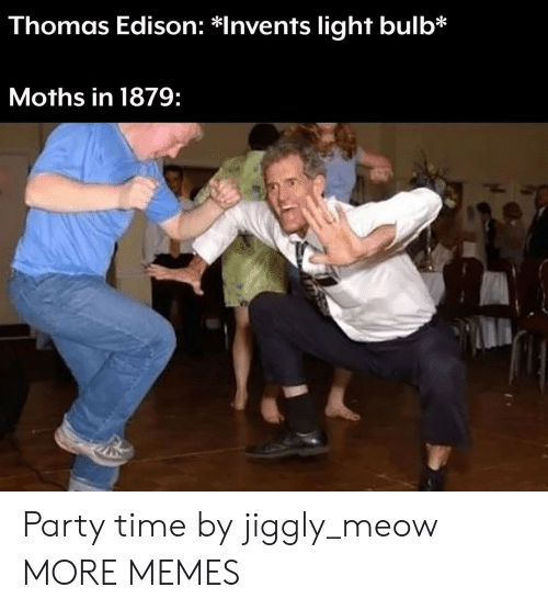 Edison: Thomas Edison: *Invents light bulb*  Moths in 1879: Party time by jiggly_meow MORE MEMES