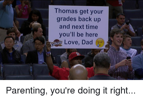 Youre Doing It Right: Thomas get your  grades back up  and next time  you'll be here  Love, Dad Parenting, you're doing it right...