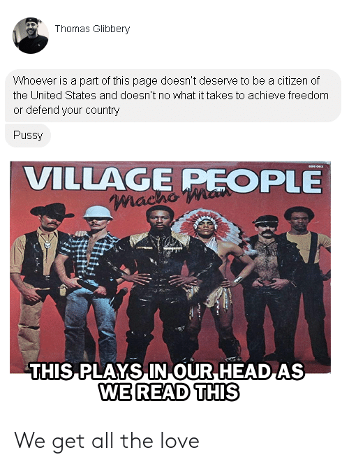 village people: Thomas Glibbery  Whoever is a part of this page doesn't deserve to be a citizen of  the United States and doesn't no what it takes to achieve freedom  or defend your country  Pussy  VILLAGE PEOPLE  MachO  THIS PLAYS IN OUR HEAD AS  WE READ THIS We get all the love