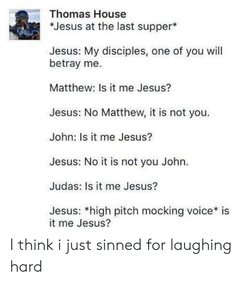mocking: Thomas House  *Jesus at the last supper  Jesus: My disciples, one of you will  betray me.  Matthew: Is it me Jesus?  Jesus: No Matthew, it is not you  John: Is it me Jesus?  Jesus: No it is not you John.  Judas: Is it me Jesus?  Jesus: *high pitch mocking voice* is  it me Jesus? I think i just sinned for laughing hard