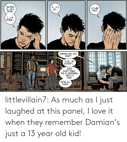 robin: THOMAS  IS...HE'S  RIGHT.  IT...IT'S  MY...  IT'S MY  FAULT.  I...I'M  ROBIN...  DAMIAN, KID, YOU  OKAY?  IS HE...HE  DOESN'T...  OKAY.  DON'T PANIC.  THIS IS HAPPENING.  THAT'S A  TEAR.  WE'RE ALL  DEAD. littlevillain7: As much as I just laughed at this panel, I love it when they remember Damian's just a 13 year old kid!