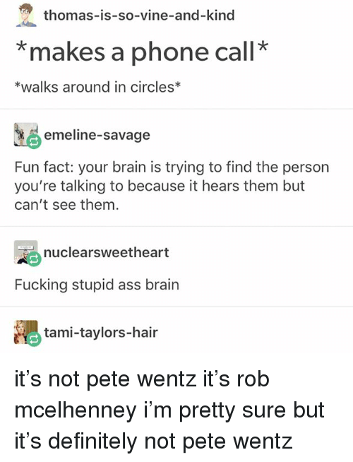Ass, Definitely, and Fucking: thomas-is-so-vine-and-kind  *makes a phone call*  *walks around in circles*  emeline-savage  Fun fact: your brain is trying to find the person  you're talking to because it hears them but  can't see them  nuclearsweetheart  Fucking stupid ass brain  tami-taylors-hair it's not pete wentz it's rob mcelhenney i'm pretty sure but it's definitely not pete wentz