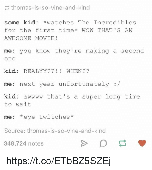 Vine, Wow, and Movie: thomas-is-so-vine-and-kind  some kid *watchesThe Incredibles  for the first time* WOW THAT'S AN  AWESOME MOVIE!  me you know they're making a second  one  kid: REALYY?? WHEN??  me: next year unfortunately:/  kid: awwww that's a super long time  to wait  me: *eye twitches*  Source: thomas-is-so-vine-and-kind  348,724 notes https://t.co/ETbBZ5SZEj
