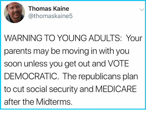 get-out-and-vote: Thomas Kaine  @thomaskaine5  WARNING TO YOUNG ADULTS: Your  parents may be moving in with you  soon unless you get out and VOTE  DEMOCRATIC. The republicans plan  to cut social security and MEDICARE  after the Midterms.