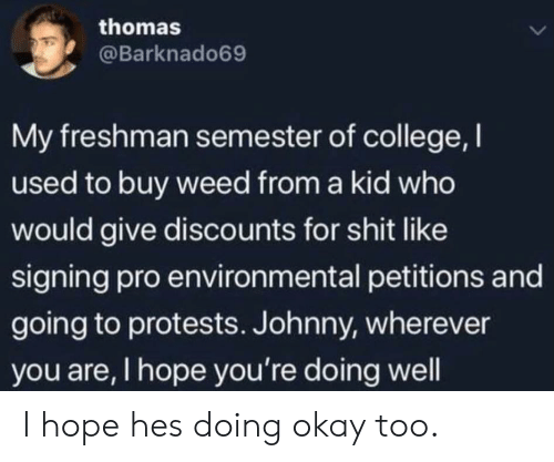 Protests: thomas  L  @Barknado69  My freshman semester of college, I  used to buy weed from a kid who  would give discounts for shit like  signing pro environmental petitions and  going to protests. Johnny, wherever  you are, I hope you're doing well I hope hes doing okay too.