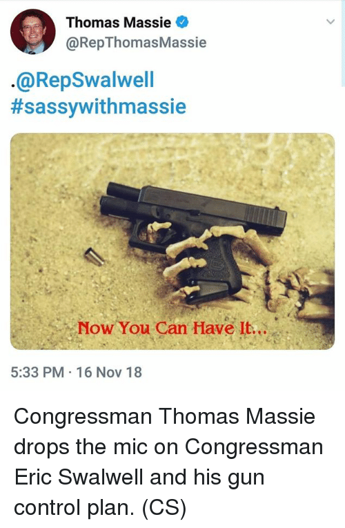 16 Nov: Thomas Massie  @RepThomasMassie  @RepSwalwell  #sassywithmassie  Now You Can Have It...  5:33 PM 16 Nov 18 Congressman Thomas Massie drops the mic on Congressman Eric Swalwell and his gun control plan. (CS)