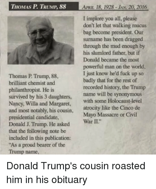 """roast: THOMAS P TRUMP, 88 APRIL 18, 1928 JAN. 20, 2016  I implore you all, please  don't let that walking mucus  bag become president. Our  surname has been dragged  through the mud enough by  his slumlord father, but if  Donald became the most  powerful man on the world,  I just know hed fuck up so  Thomas P Trump, 88,  badly that for the rest of  brilliant chemist and  recorded history, the Trump  philanthropist. He is  survived by his 3 daughters  name will be synonymous  Nancy, Willa and with some Holocaust-level  Margaret  and most notably, his cousin  atrocity like the Cinco de  presidential candidate,  Mayo Massacre or Civil  Donald J. Trump. He war  II""""  asked  that the following note be  included in this publication:  """"As a proud bearer of the  Trump name, Donald Trump's cousin roasted him in his obituary"""