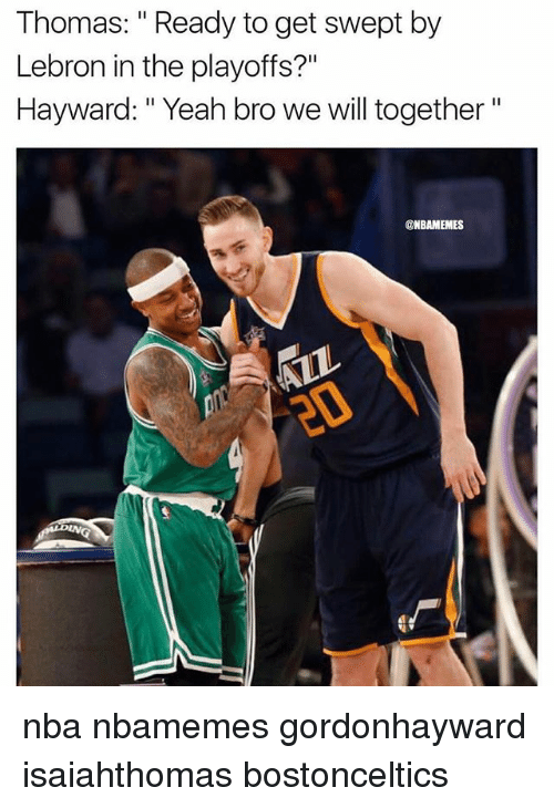 "Nba, Yeah, and Lebron: Thomas: "" Ready to get swept by  Lebron in the playoffs?""  Hayward: "" Yeah bro we will together""  @NBAMEMES nba nbamemes gordonhayward isaiahthomas bostonceltics"