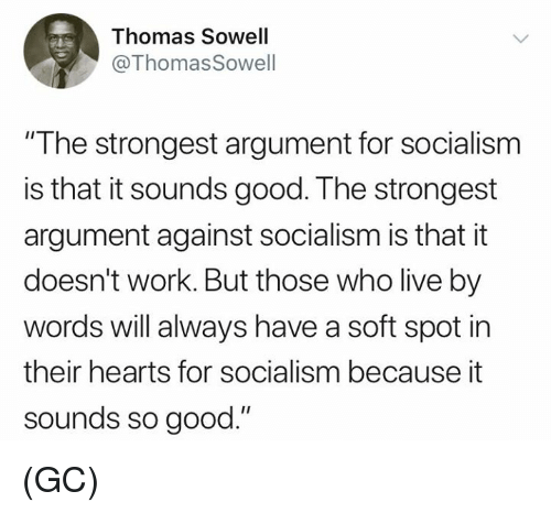 """Memes, Work, and Good: Thomas Sowell  ThomasSowell  """"T he strongest argument for socialism  is that it sounds good. The strongest  argument against socialism is that it  doesn't work. But those who live by  words will always have a soft spot in  their hearts for socialism because it  sounds so good."""" (GC)"""
